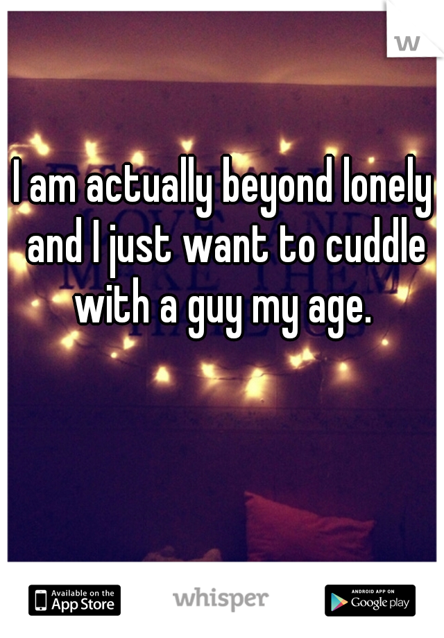 I am actually beyond lonely and I just want to cuddle with a guy my age.