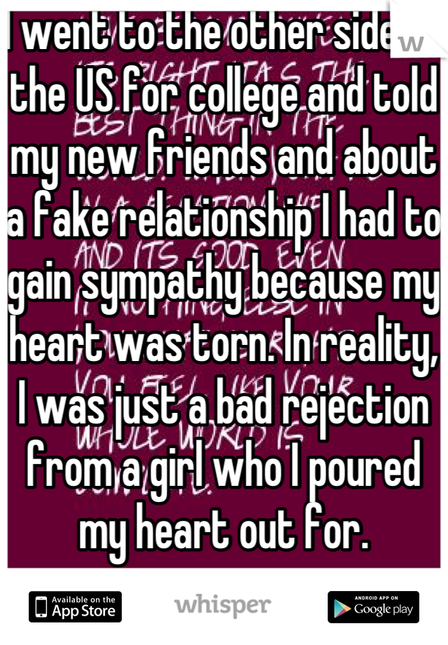 I went to the other side of the US for college and told my new friends and about a fake relationship I had to gain sympathy because my heart was torn. In reality, I was just a bad rejection from a girl who I poured my heart out for.