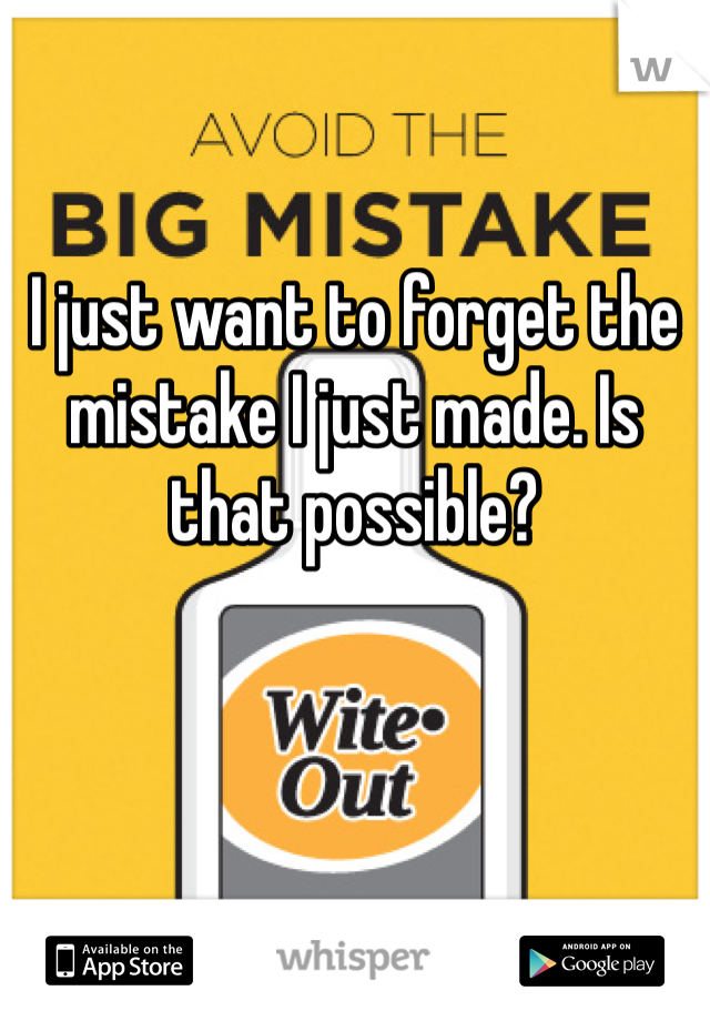 I just want to forget the mistake I just made. Is that possible?