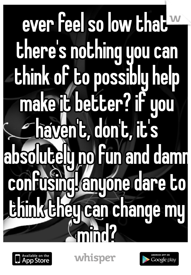 ever feel so low that there's nothing you can think of to possibly help make it better? if you haven't, don't, it's absolutely no fun and damn confusing! anyone dare to think they can change my mind?