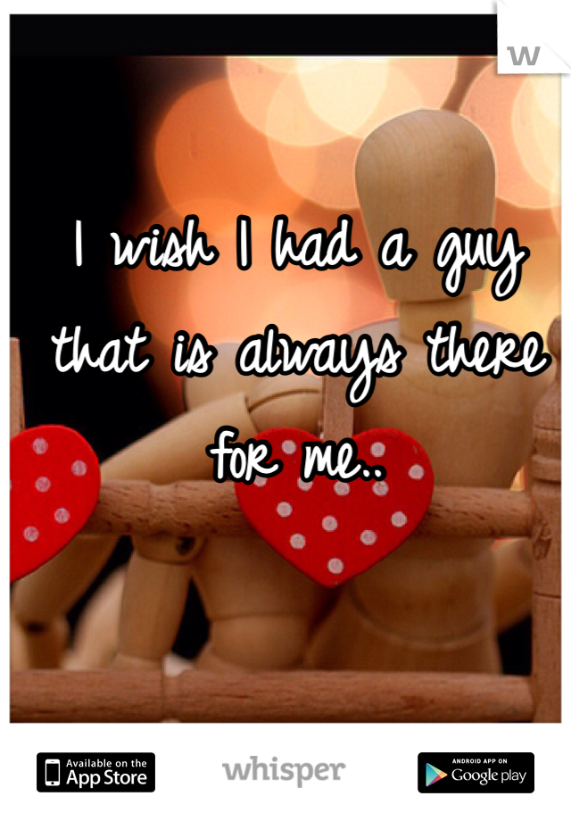 I wish I had a guy that is always there for me..