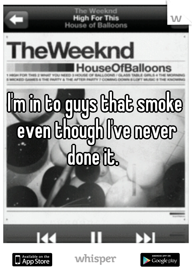 I'm in to guys that smoke even though I've never done it.