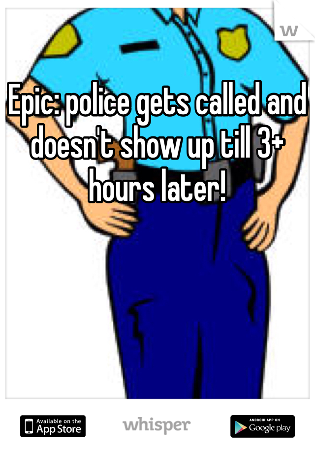 Epic: police gets called and doesn't show up till 3+ hours later!