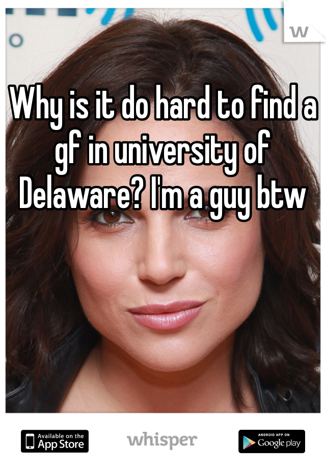 Why is it do hard to find a gf in university of Delaware? I'm a guy btw