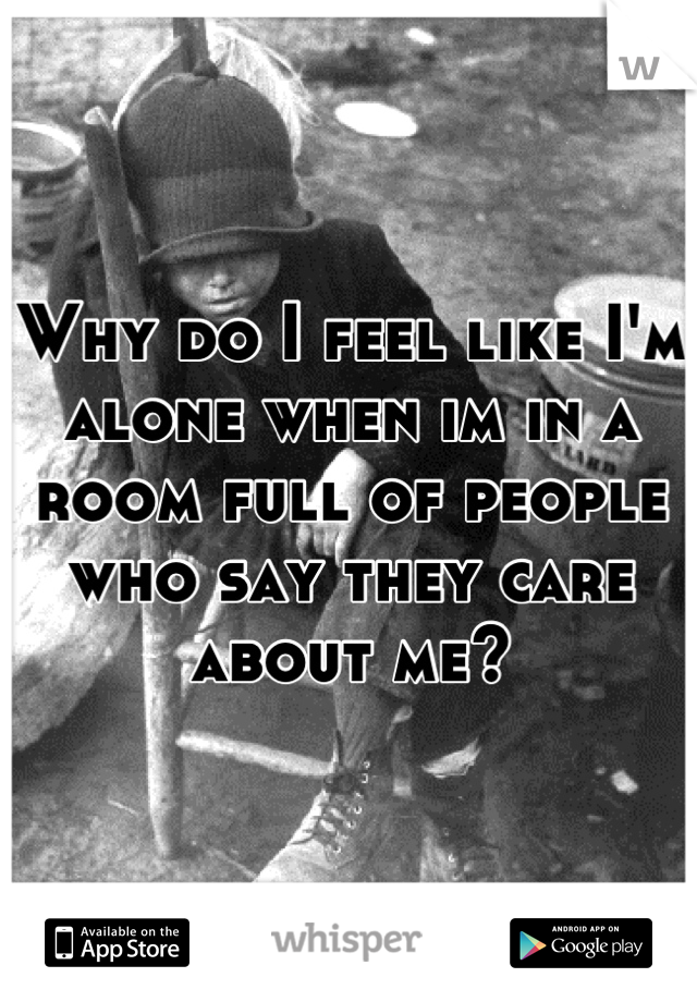 Why do I feel like I'm alone when im in a room full of people who say they care about me?