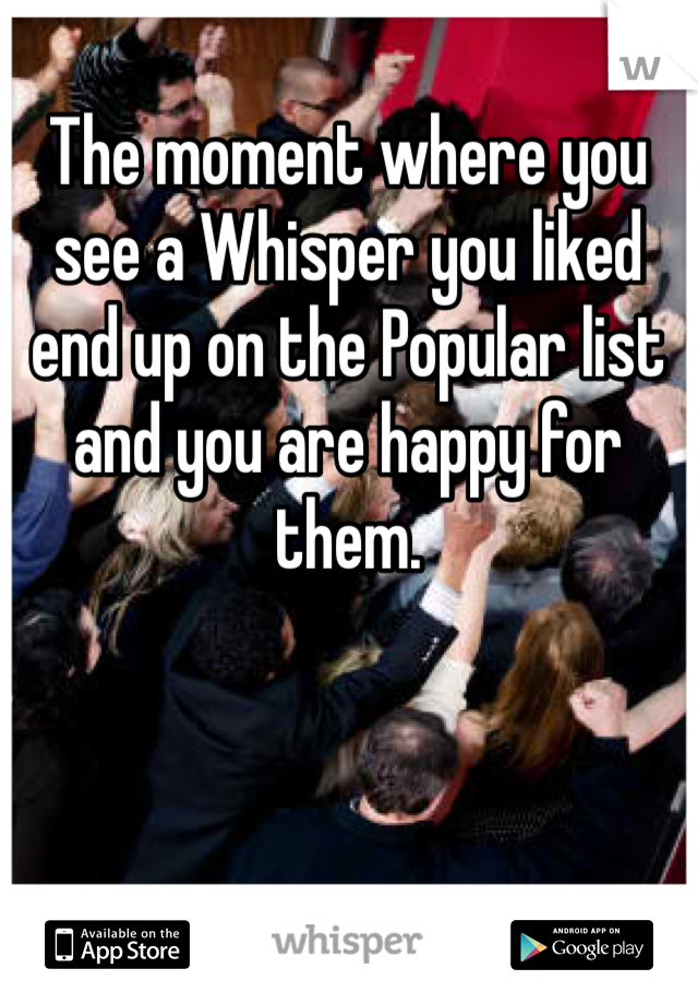 The moment where you see a Whisper you liked end up on the Popular list and you are happy for them.