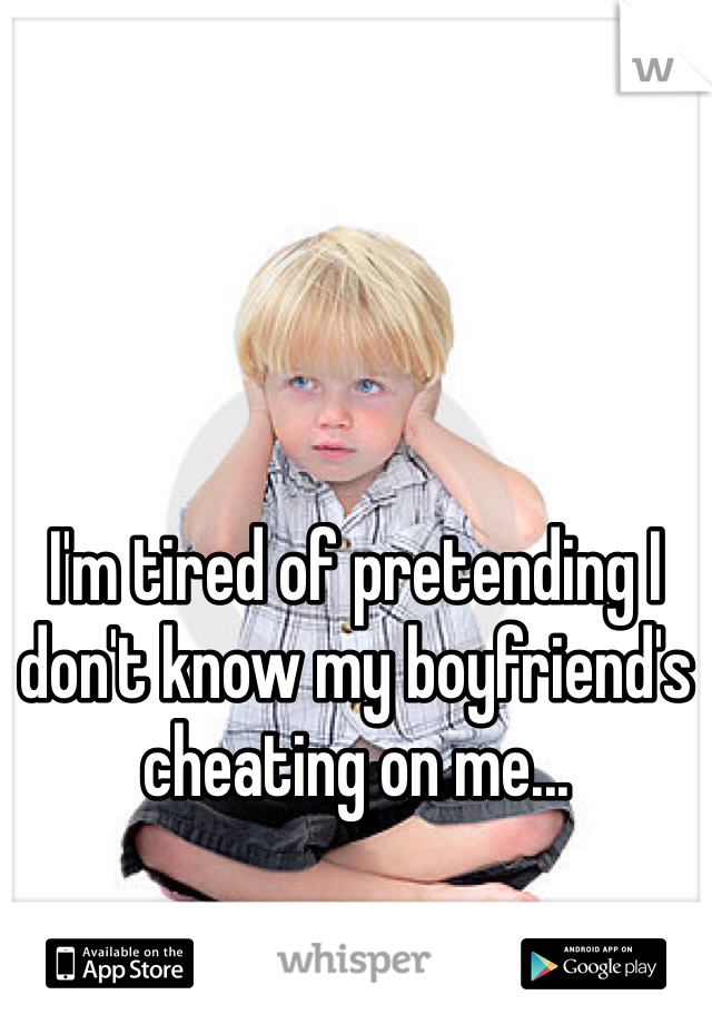 I'm tired of pretending I don't know my boyfriend's cheating on me...