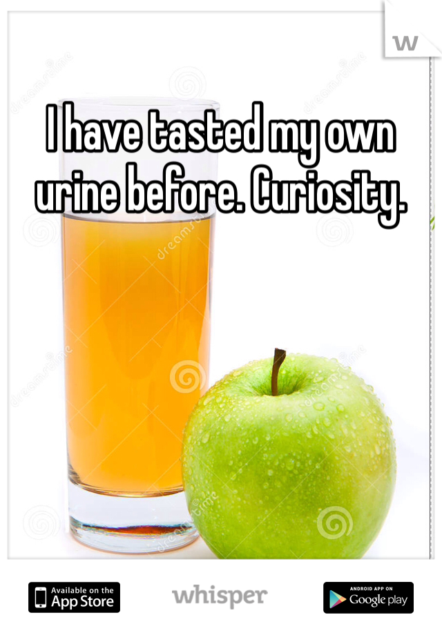 I have tasted my own urine before. Curiosity.
