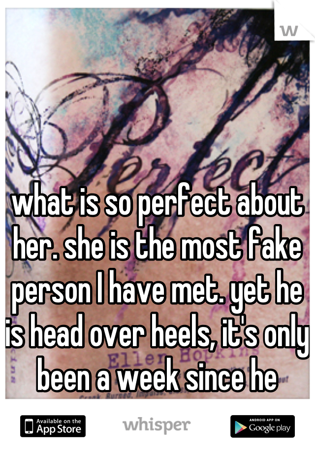 what is so perfect about her. she is the most fake person I have met. yet he is head over heels, it's only been a week since he dumped me on my ass...