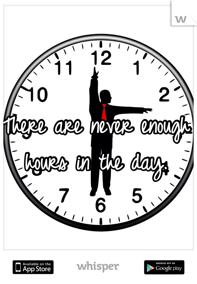 There are never enough hours in the day.