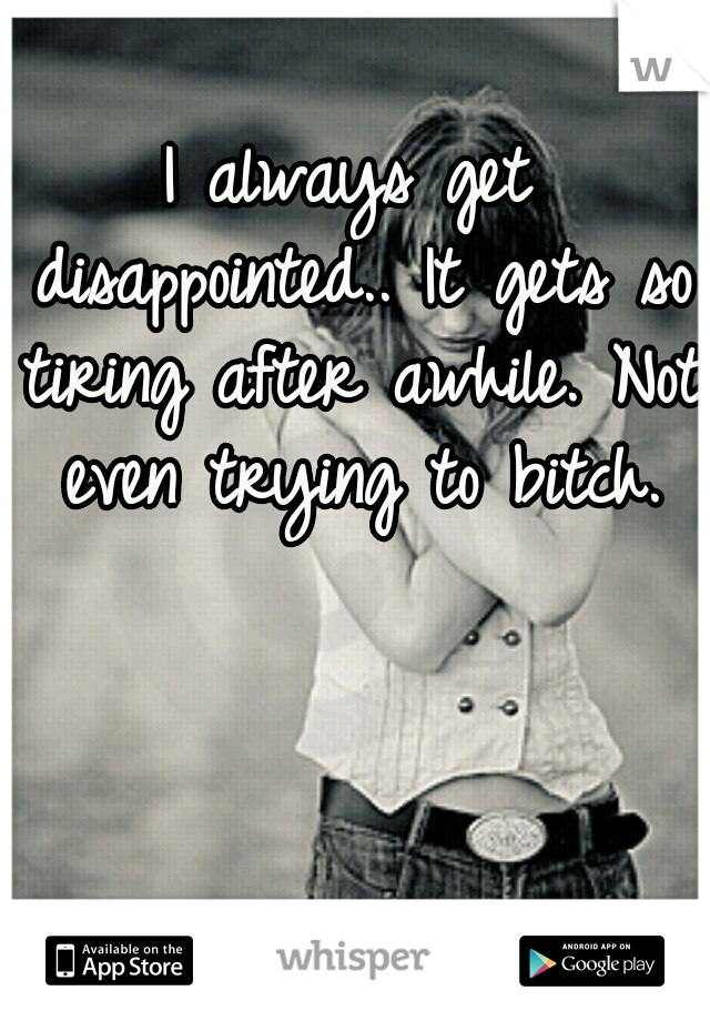 I always get disappointed.. It gets so tiring after awhile. Not even trying to bitch.