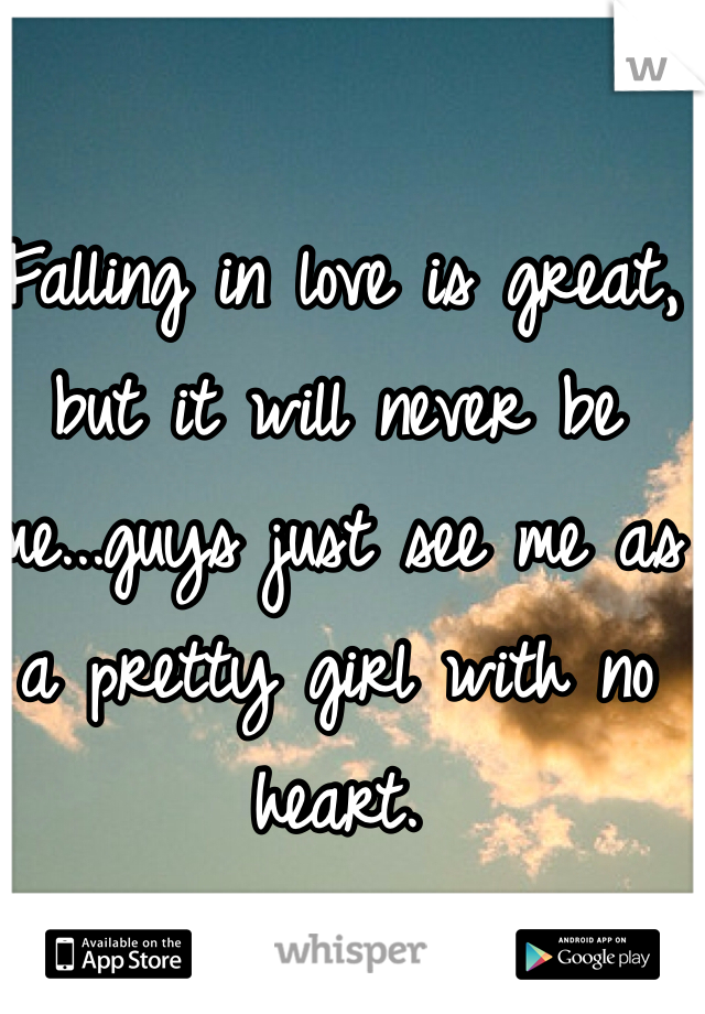 Falling in love is great, but it will never be me...guys just see me as a pretty girl with no heart.