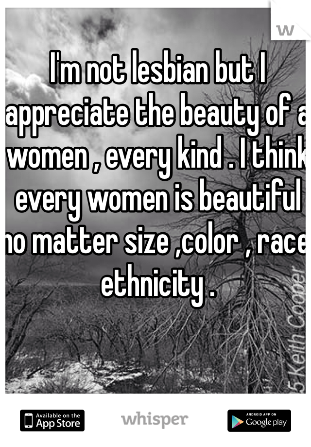 I'm not lesbian but I appreciate the beauty of a women , every kind . I think every women is beautiful no matter size ,color , race, ethnicity .