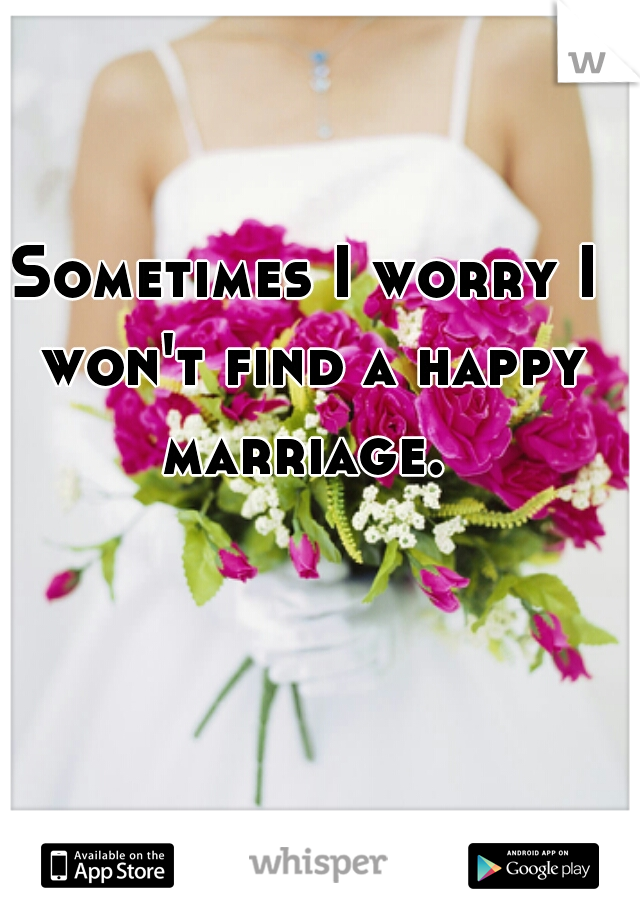 Sometimes I worry I won't find a happy marriage.