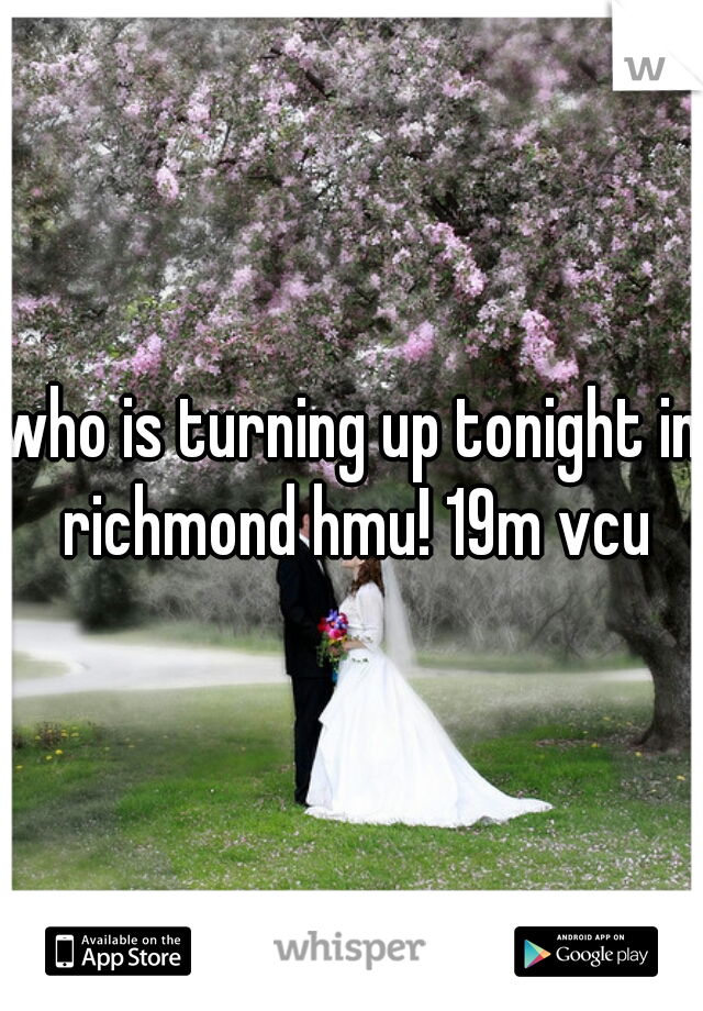 who is turning up tonight in richmond hmu! 19m vcu