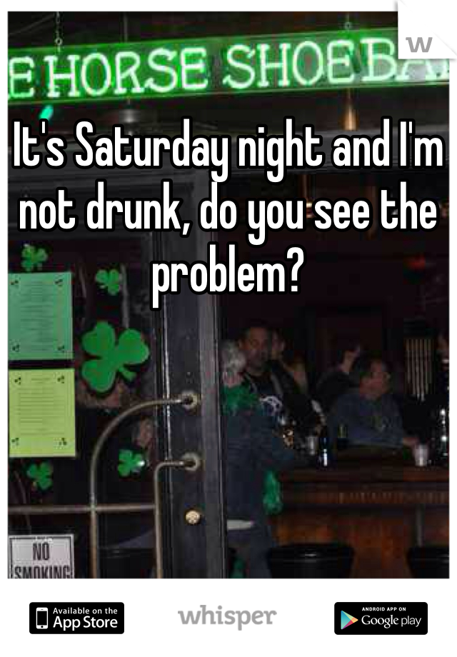 It's Saturday night and I'm not drunk, do you see the problem?