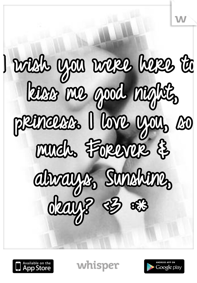 I wish you were here to kiss me good night, princess. I love you, so much. Forever & always, Sunshine, okay? <3 :*