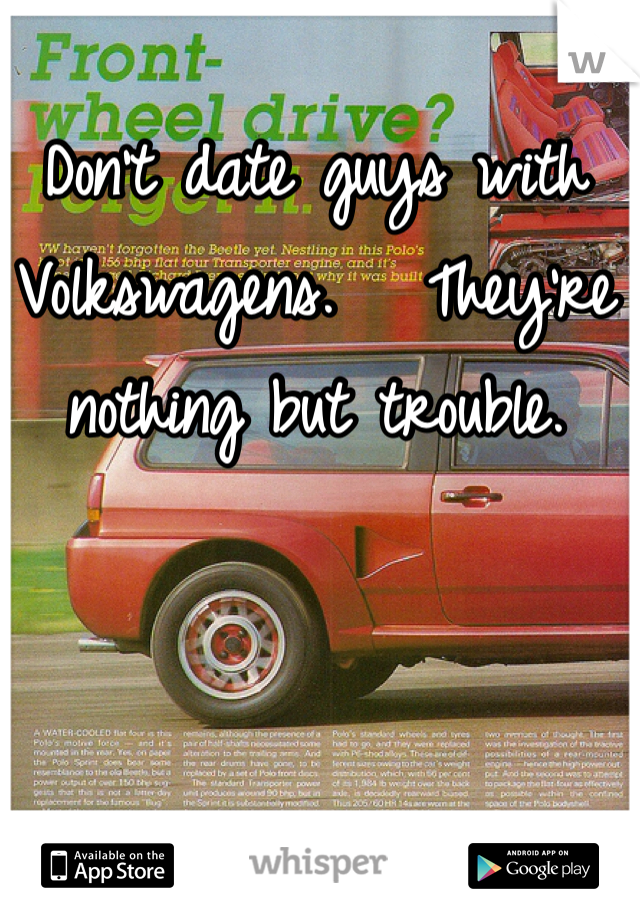 Don't date guys with Volkswagens.   They're nothing but trouble.
