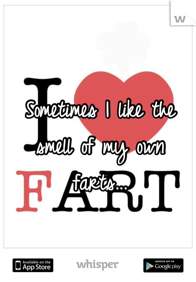 Sometimes I like the smell of my own farts...