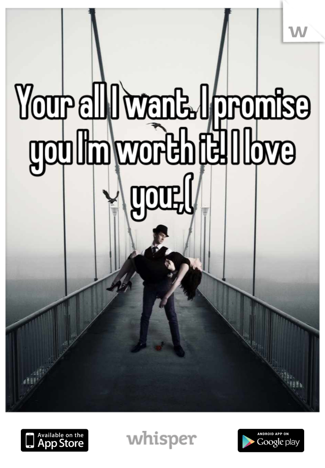 Your all I want. I promise you I'm worth it! I love you:,(