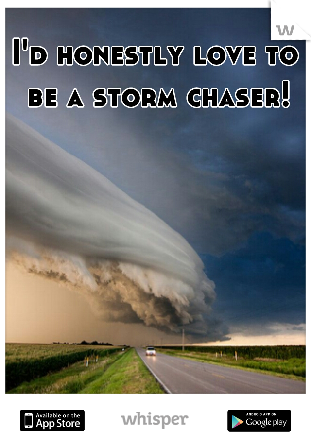 I'd honestly love to be a storm chaser!