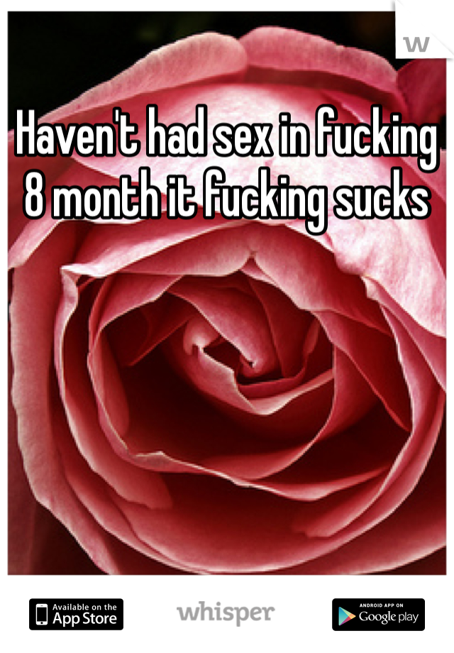 Haven't had sex in fucking 8 month it fucking sucks
