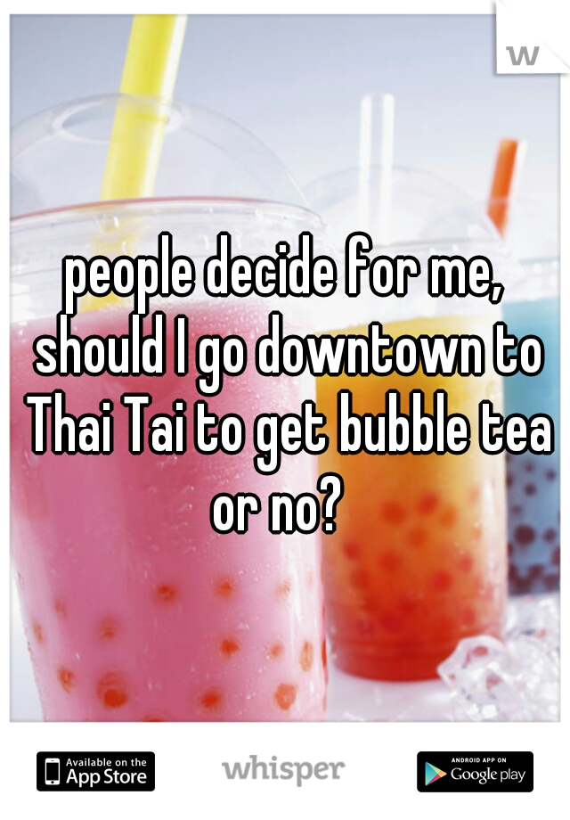 people decide for me, should I go downtown to Thai Tai to get bubble tea or no?