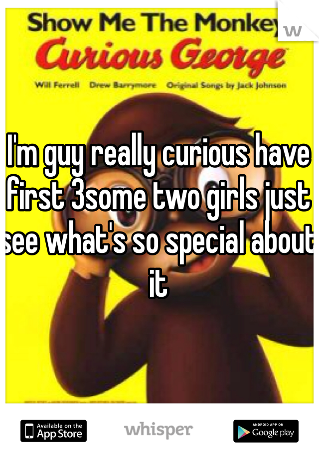I'm guy really curious have first 3some two girls just see what's so special about it