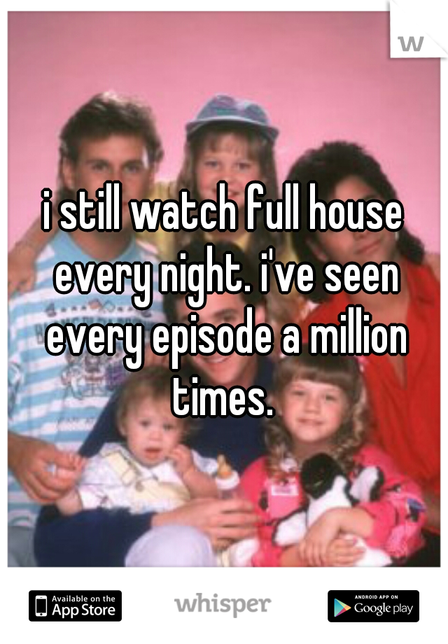 i still watch full house every night. i've seen every episode a million times.