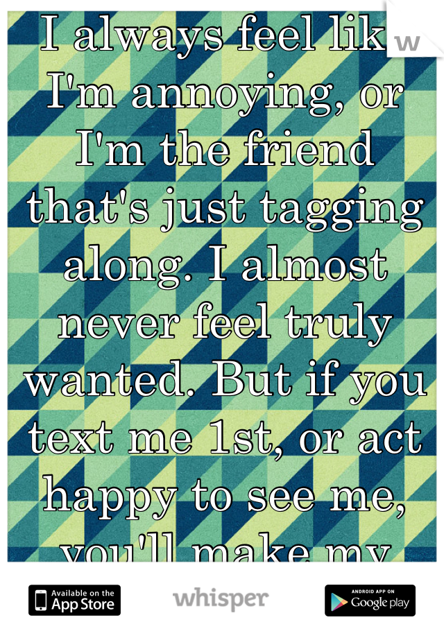 I always feel like I'm annoying, or I'm the friend that's just tagging along. I almost never feel truly wanted. But if you text me 1st, or act happy to see me, you'll make my week.