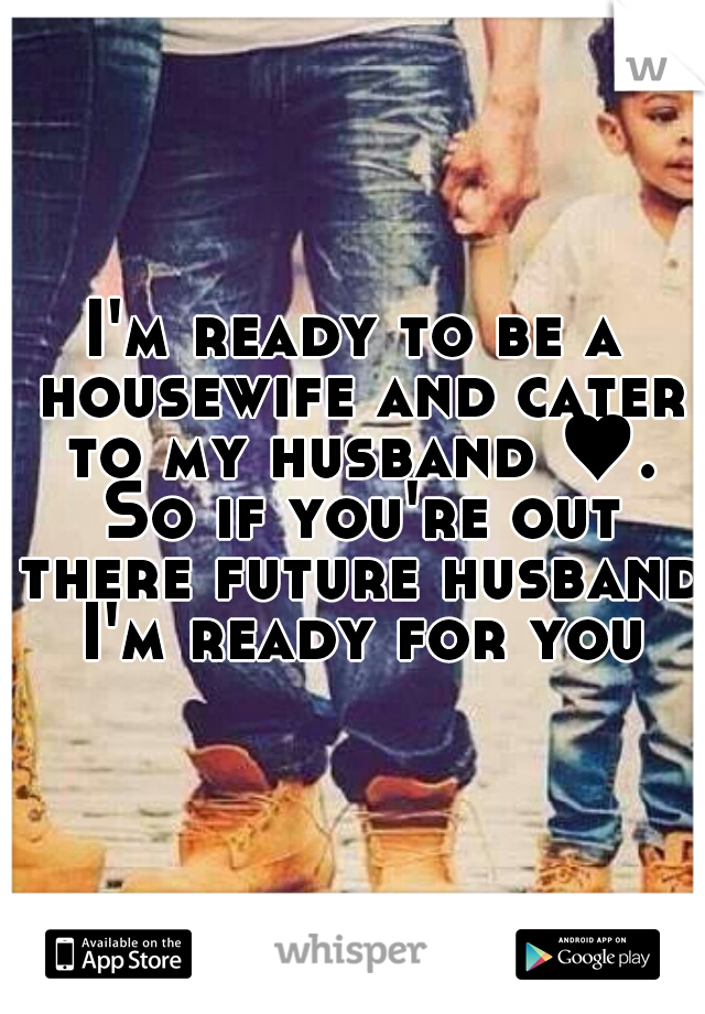 I'm ready to be a housewife and cater to my husband ♥. So if you're out there future husband I'm ready for you