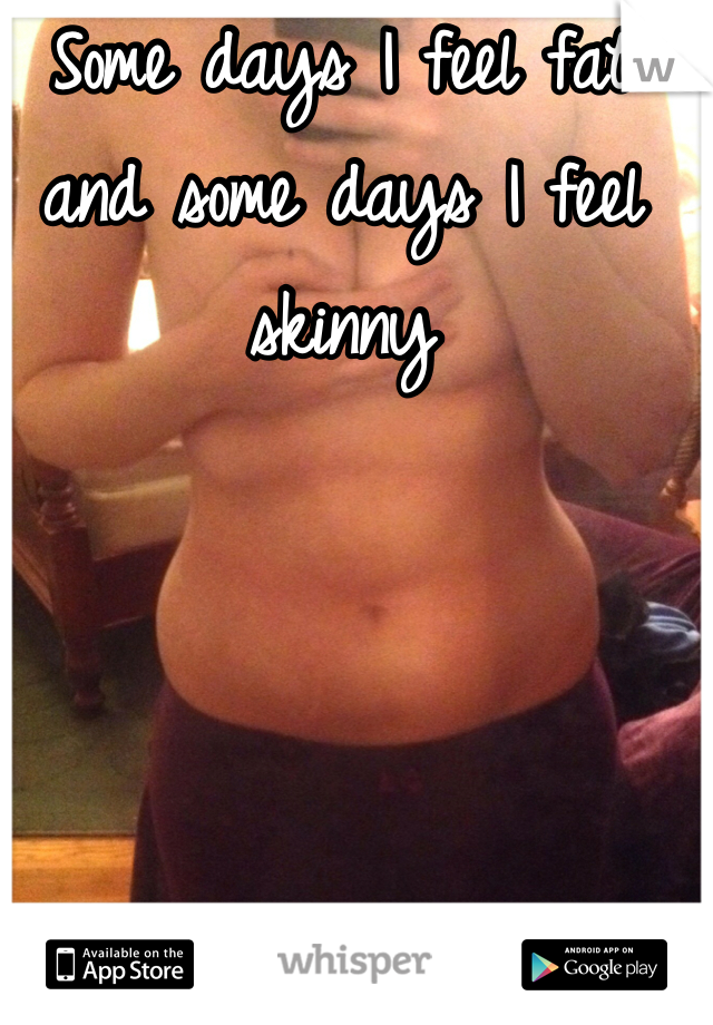 Some days I feel fat and some days I feel skinny