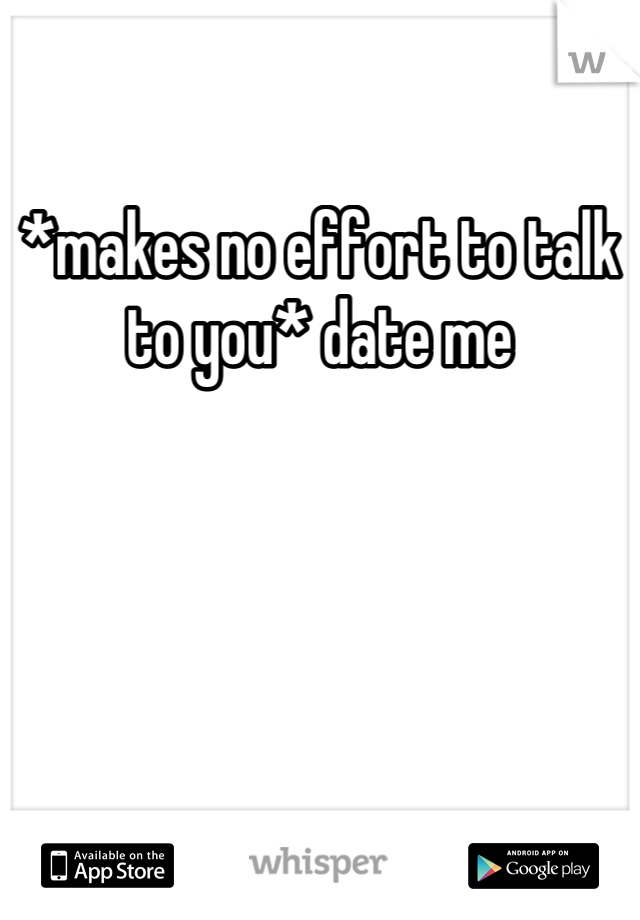 *makes no effort to talk to you* date me
