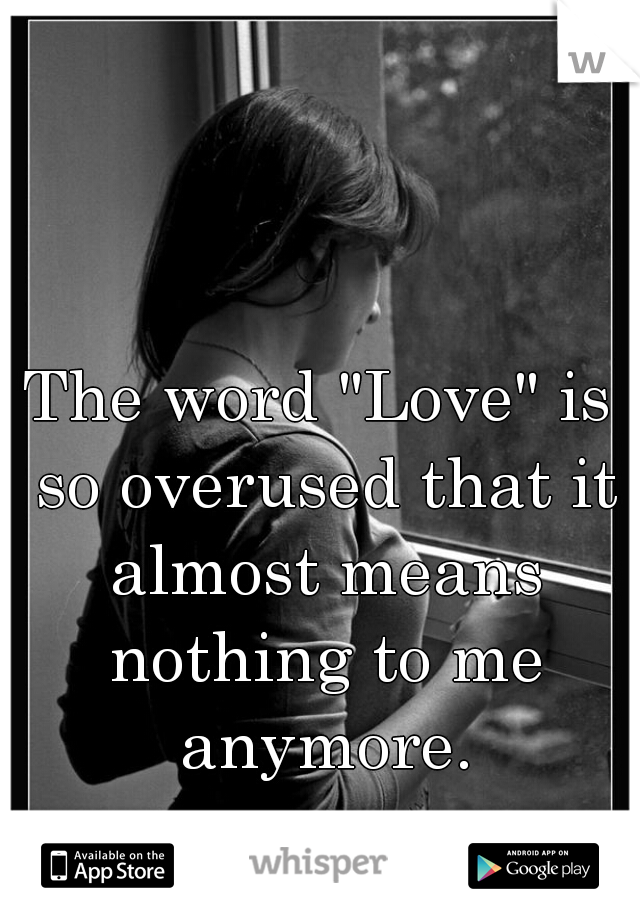 "The word ""Love"" is so overused that it almost means nothing to me anymore."