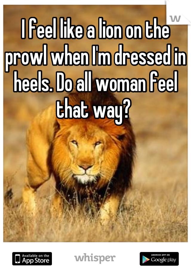I feel like a lion on the prowl when I'm dressed in heels. Do all woman feel that way?