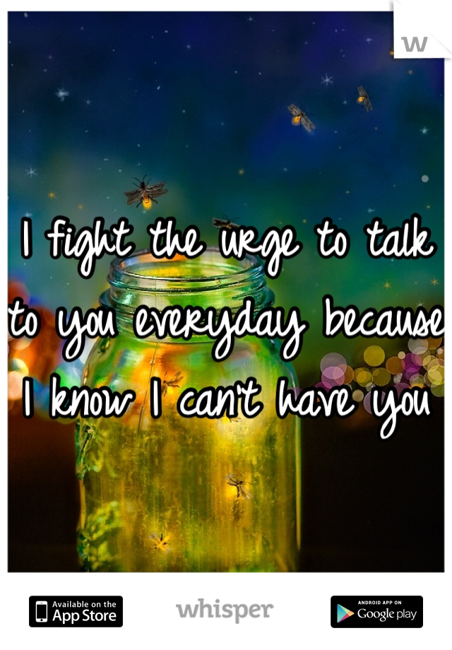 I fight the urge to talk to you everyday because I know I can't have you