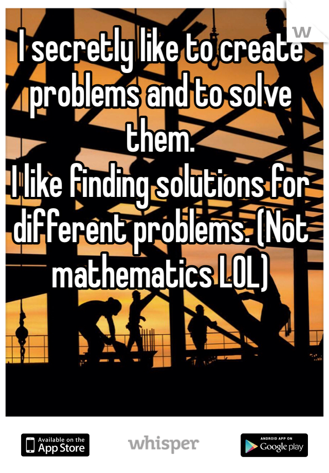 I secretly like to create problems and to solve them.  I like finding solutions for different problems. (Not mathematics LOL)