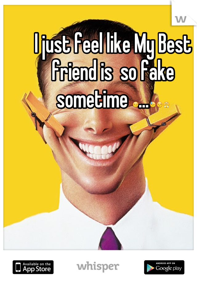 I just feel like My Best friend is  so fake sometime 😏...😓😒😤