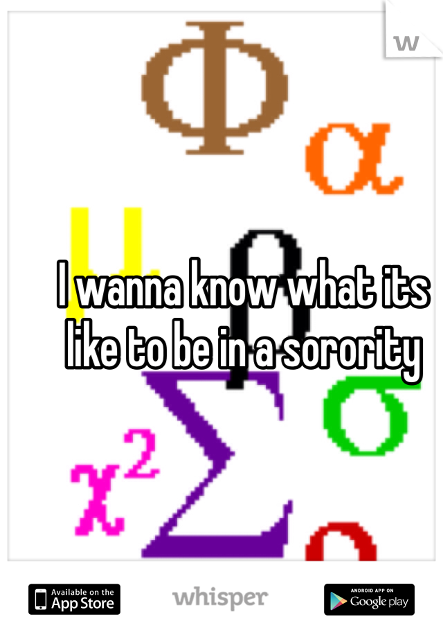I wanna know what its like to be in a sorority