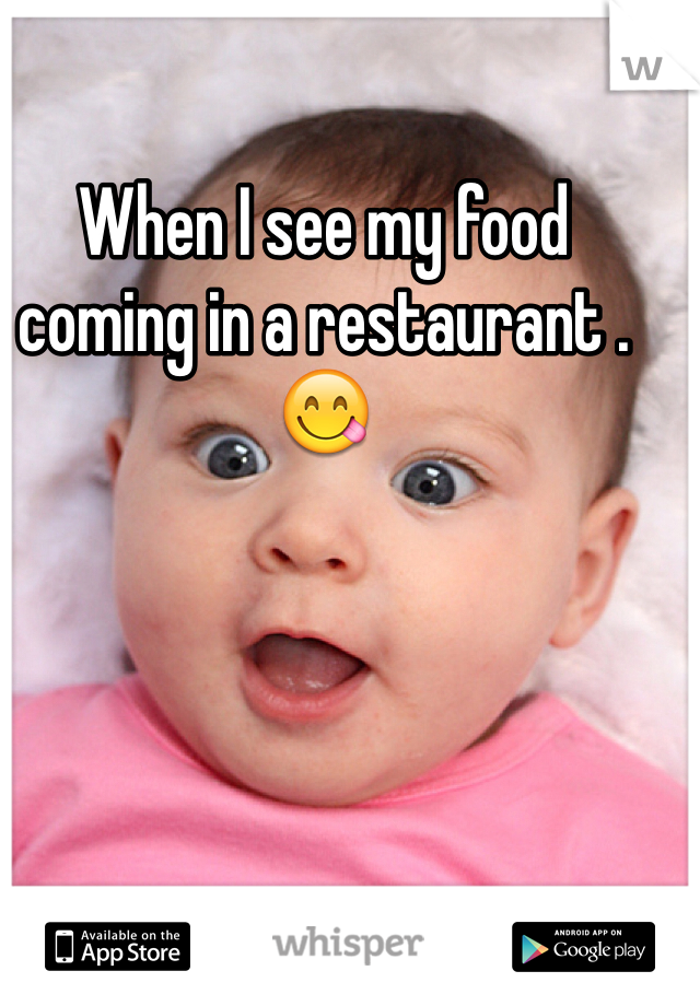 When I see my food coming in a restaurant .😋