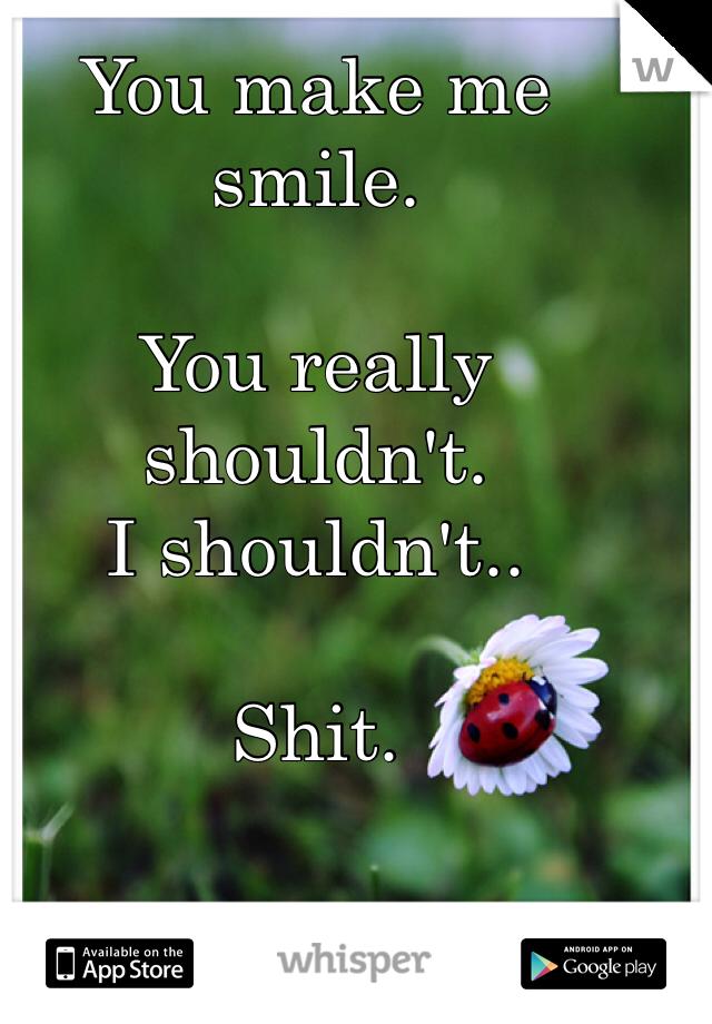 You make me smile.   You really shouldn't.  I shouldn't..   Shit.