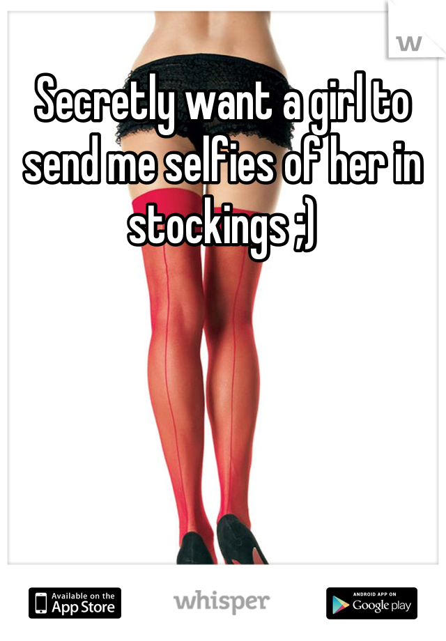 Secretly want a girl to send me selfies of her in stockings ;)