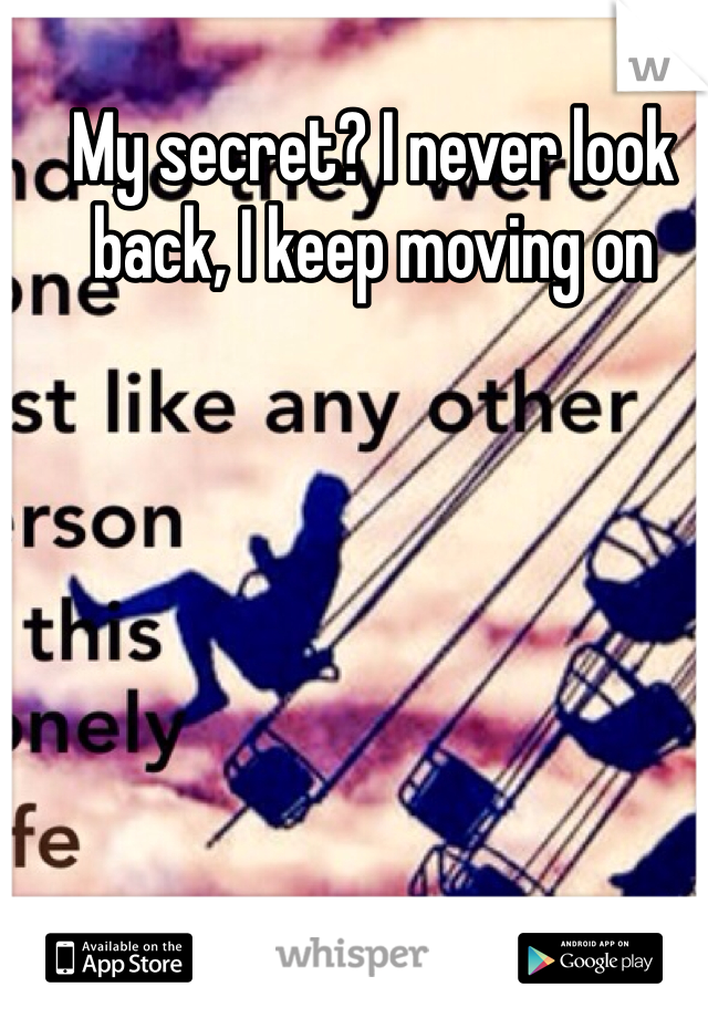 My secret? I never look back, I keep moving on
