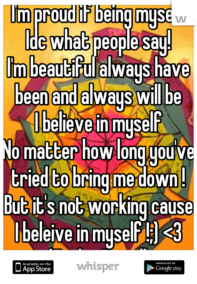 I'm proud if being myself Idc what people say! I'm beautiful always have been and always will be I believe in myself  No matter how long you've tried to bring me down ! But it's not working cause I beleive in myself !;) <3 (FeelingProud)