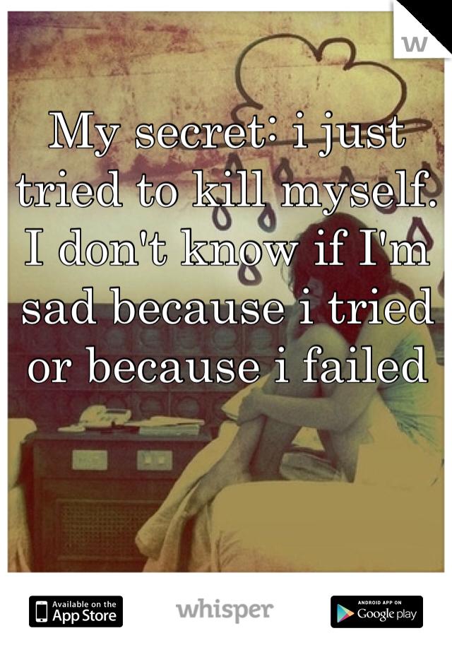 My secret: i just tried to kill myself. I don't know if I'm sad because i tried or because i failed