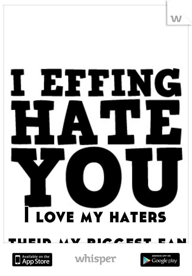 I love my haters their my biggest fans
