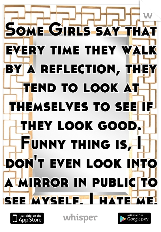 Some Girls say that every time they walk by a reflection, they tend to look at themselves to see if they look good. Funny thing is, I don't even look into a mirror in public to see myself. I hate me.