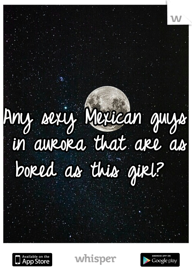 Any sexy Mexican guys in aurora that are as bored as this girl?
