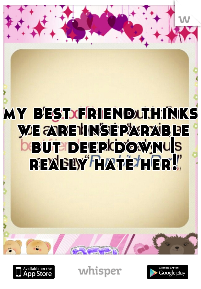 my best friend thinks we are inseparable but deep down I really hate her!