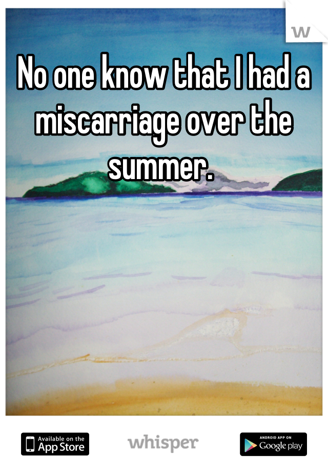 No one know that I had a miscarriage over the summer.